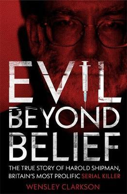 Evil Beyond Belief: The True Story of Harold Shipman, Britain's most prolific SERIAL KILLER by Wensley Clarkson