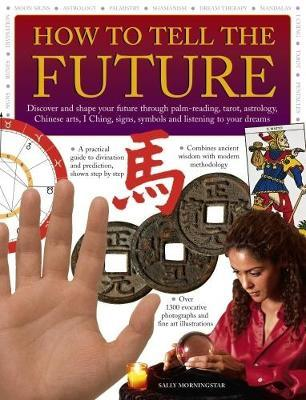 How to Tell the Future: Discover and Shape Your Future Through Palm-Reading, Tarot, Astrology, Chinese Arts, I Ching, Signs, Symbols and Listening to Your Dreams by Sally Morningstar