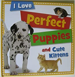 I Love Perfect Puppies and Cute Kittens by Sarah Creese