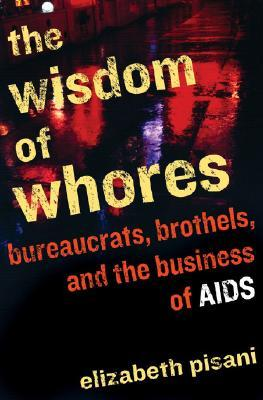 The Wisdom of Whores: Bureaucrats, Brothels, and the Business of AIDS (Uncorrected Copy) by Elizabeth Pisani