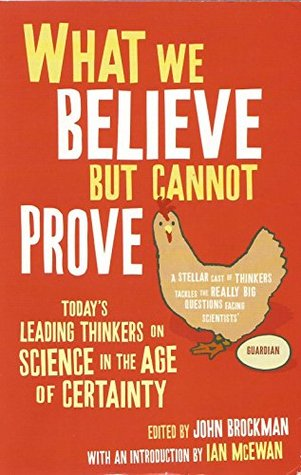 What We Believe But Cannot Prove:Today's Leading Thinkers on Science in the Age of Certainty by John Brockman (Ed.)
