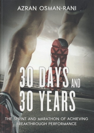 30 Days And 30 Years: the Sprint and Marathon of Achieving Breakthrough Performance by Azran Osman-Rani