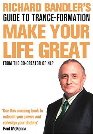 Richard Bandler's Guide to Trance-Formation Make Your Life Great. by Richard Bandler