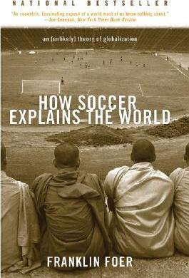 How Soccer Explains the World: An (Unlikely) Theory of Globalization by Franklin Foer
