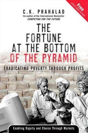 The Fortune at the Bottom of the Pyramid: Eradicating Poverty Through Profits by C.K. Prahalad
