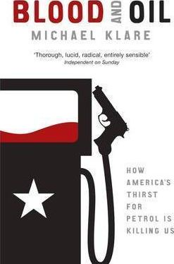 Blood and Oil: How America's Thirst for Petrol is Killing Us by Michael Klare