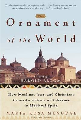 The Ornament of the World: How Muslims, Jews, and Christians Created a Culture of Tolerance in Medieval Spain by Maria Rosa Menocal