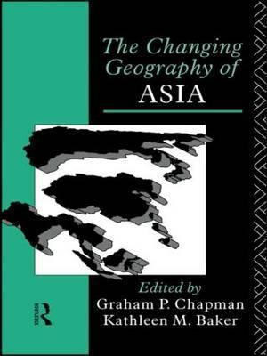 The Changing Geography of Asia by Graham P. Chapman & Kathleen M. Baker