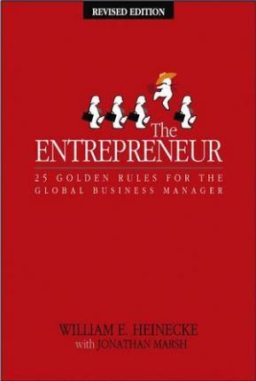 The Entrepreneur: 25 Golden Rules for the Global Business Manager by William E. Heinecke