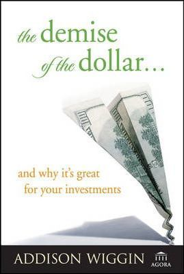 The Demise of the Dollar... and Why It's Great for Your Investments by Addison Wiggin