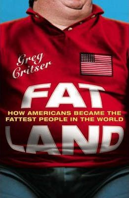 Fat Land: How Americans Became The Fattest People In The World by Greg Critser