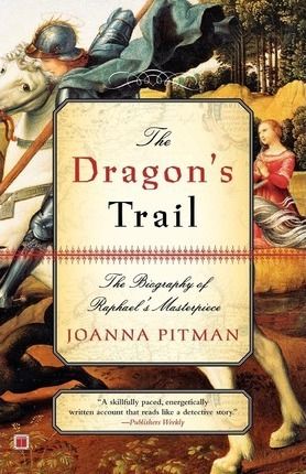 The Dragon's Trail: The Biography of Raphael's Masterpiece by Joanna Pitman