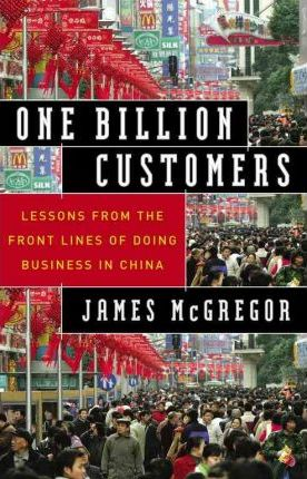One Billion Customers: Lessons from the Front Lines of Doing Business in China by James McGregor