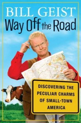 Way Off the Road: Discovering the Peculiar Charms of Small-Town America by Bill Geist