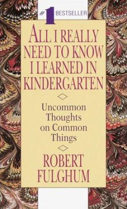 All I Really Need to Know I Learned in Kindergarten: Uncommon Thoughts on Common Things by Robert Fulghum