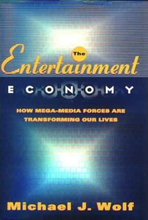 The Entertainment Economy: How Mega-Media Forces Are Transforming Our Lives by Michael J. Wolf