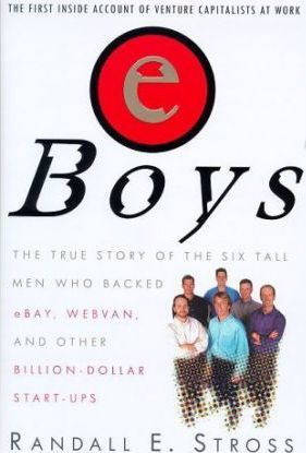 eBoys: the True Story of the Six Tall Men Who Backed eBay, Webvan,and Other Billion-Dollar Start-Ups by Randall E. Stross
