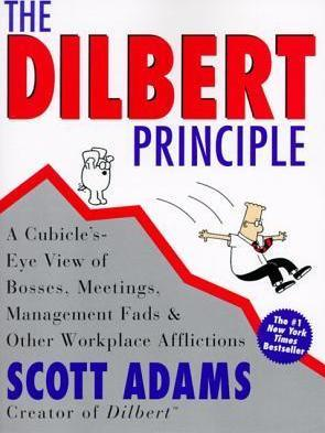 The Dilbert Principle: A Cubicle's-Eye View of Bosses, Meetings, Management Fads & Other Workplace Afflictions by Scott Adams