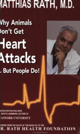 Why Animals Don't Get Heart Attacks but People Do, Fourth Revised Edition by Matthias Rath