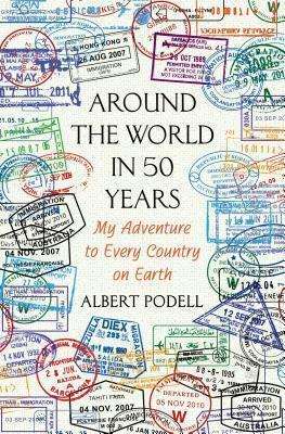 Around the World in 50 Years: My Adventure to Every Country on Earth (Dust Jacket Missing) by Albert Podell