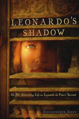 Leonardo's Shadow: Or, My Astonishing Life as Leonardo Da Vinci's Servant by Christopher Grey