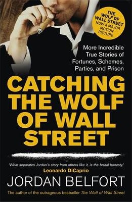 Catching the Wolf of Wall Street: More Incredible True Stories of Fortunes, Schemes, Parties, and Prison by Jordan Belfort