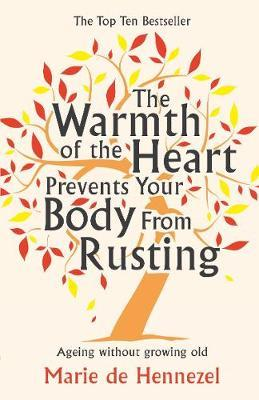 The Warmth of the Heart Prevents Your Body from Rusting: Ageing Without Growing Old by Marie De Hennezel
