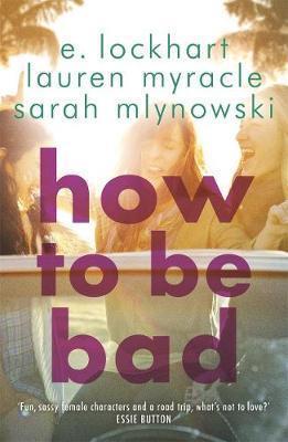 How To Be Bad by E. Lockhart, Lauren Myracle & Sarah Mlynowski