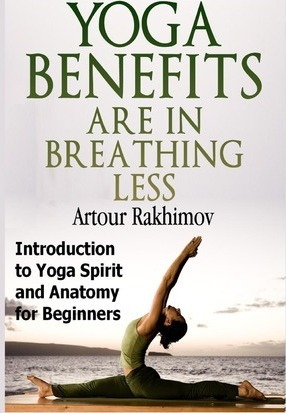 Yoga Benefits Are in Breathing Less : Introduction to Yoga Spirit and Anatomy for Beginners by Artour Rakhimov Phd