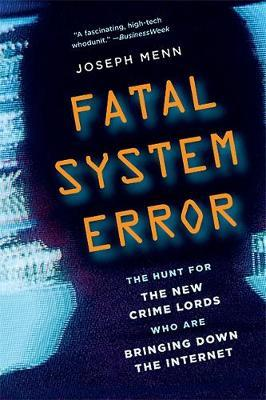 Fatal System Error: The Hunt for the New Crime Lords Who Are Bringing Down the Internet by Joseph Menn