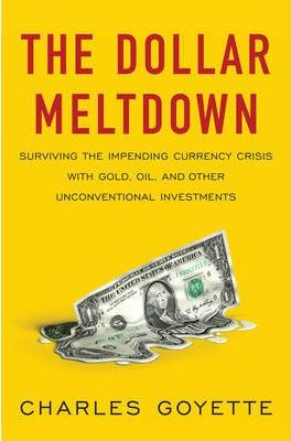 The Dollar Meltdown: Surviving the Impending Currency Crisis with Gold, Oil, and Other Unconventional Investments by Charles Goyette