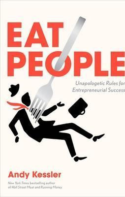Eat People: And Other Unapologetic Rules for Game-Changing Entrepreneurs by Andy Kessler