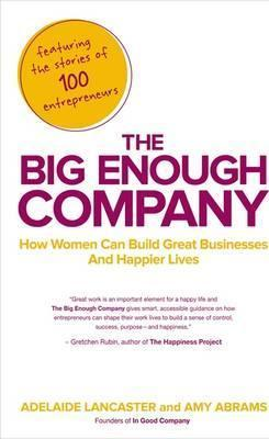 The Big Enough Company: How Women Can Build Great Businesses and Happier Lives by Adelaide Lancaster