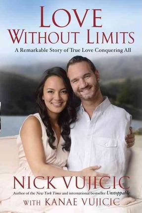 Love Without Limits: A Remarkable Story of True Love Conquering All by Nick Vujicic