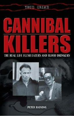 Cannibal Killers: The Real Life Flesh Eaters and Blood Drinkers by Peter Haining