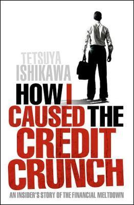 How I Caused the Credit Crunch: An Insider's Story of the Financial Meltdown by Tetsuya Ishikawa