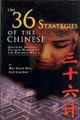 The 36 Strategies of the Chinese: Adapting Ancient Chinese Wisdom to the Business World by Wee Chow Hou