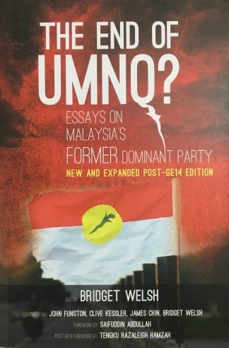 The End of UMNO?: Essays on Malaysia's Former Dominant Party: New and Expanded Post-GE14 Edition by Bridget Welsh (ed.)