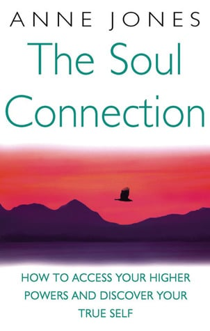 The Soul Connection: How to Access Your Higher Powers and Discover Your True Self by Anne Jones