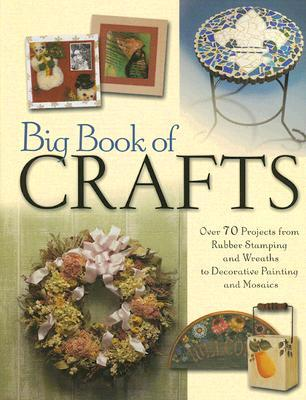 Big Book of Crafts: Over 70 Projects from Rubber Stamping and Wreaths to Decorative Painting and Mosaics by North Light Books