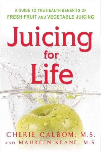 Juicing for Life: A Guide to the Health Benefits of Fresh Fruit and Vegetable Juicing by Cherie Calbom