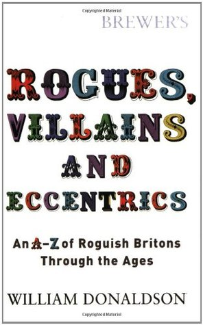 Rogues, Villains, & Eccentrics: An A-Z of Roguish Britons Through the Ages by William Donaldson