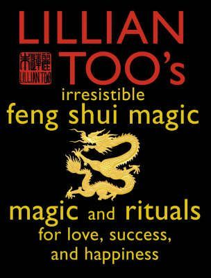 Lillian Too's Irresistible Feng Shui Magic: Magic and Rituals For Love, Success, and Happines by Lillian Too