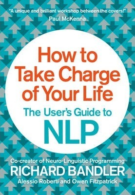 How to Take Charge of Your Life: The User's Guide to NLP by Richard Bandler