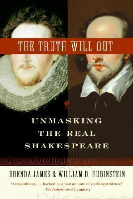 The Truth Will Out: Unmasking the Real Shakespeare by Brenda James, William D. Rubinstein