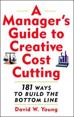 A Manager's Guide to Creative Cost Cutting by David Young