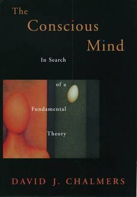 The Conscious Mind: In Search of a Fundamental Theory by David J. Chalmers