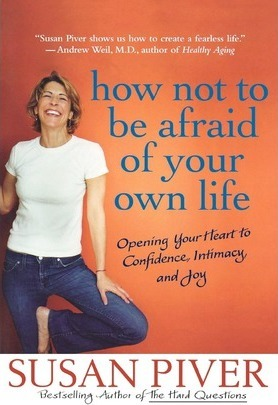 How Not to Be Afraid of Your Own Life: Opening Your Heart to Confidence, Intimacy, and Joy by Susan Piver