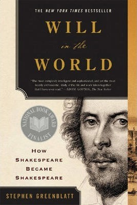 Will in the World: How Shakespeare Became Shakespeare by Stephen Greenblatt