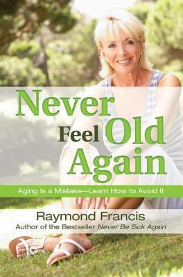 Never Feel Old Again: Aging is a Mistake--Learn How to Avoid It by Raymond Francis